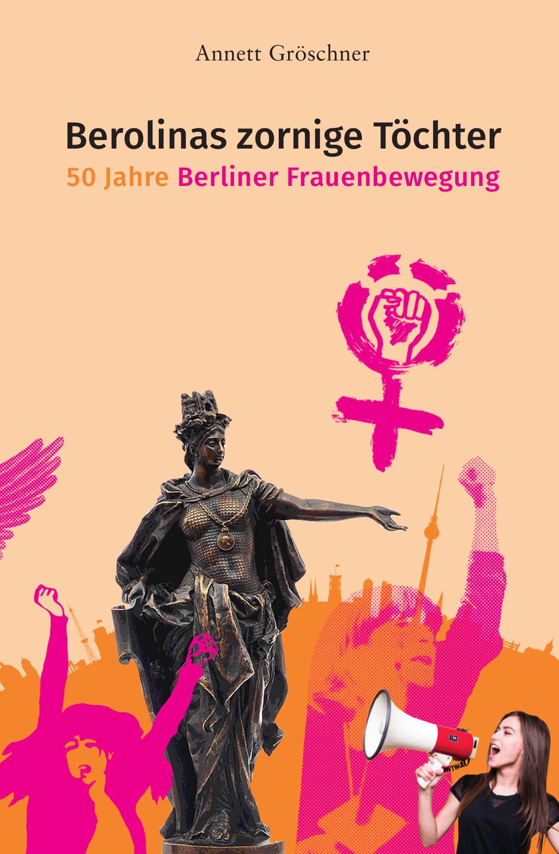 Berolinas zornige Töchter: 50 Jahre Berliner Frauenbewegung